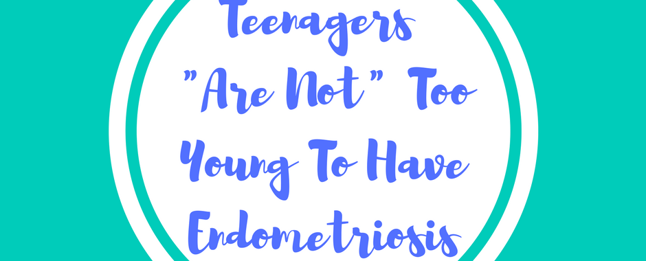 Endometriosis Awareness Teenagers are not too young to have endometriosis 1