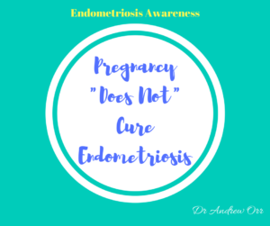 Endometriosis Awareness pregnancy does not cure endometriosis